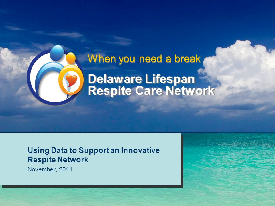 Delaware Lifespan Respite Care Network Using Data to Support an Innovative Respite Network November, 2011 Using Data to Support an Innovative Respite Network November, 2011 When you need a break