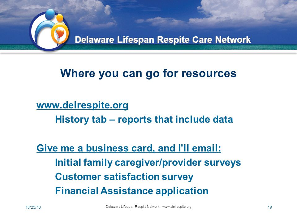 Delaware Lifespan Respite Care Network 10/25/10 Delaware Lifespan Respite Network www.delrespite.org 19 Where you can go for resources www.delrespite.org History tab – reports that include data Give me a business card, and I'll email: Initial family caregiver/provider surveys Customer satisfaction survey Financial Assistance application