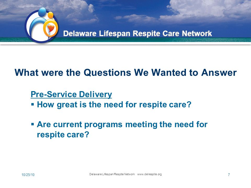 Delaware Lifespan Respite Care Network 10/25/10 Delaware Lifespan Respite Network www.delrespite.org 7 What were the Questions We Wanted to Answer Pre-Service Delivery  How great is the need for respite care.