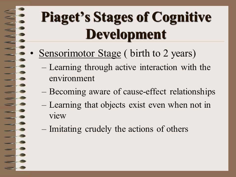Piaget's Stages of Cognitive Development Sensorimotor Stage ( birth to 2 years) –Learning through active interaction with the environment –Becoming aware of cause-effect relationships –Learning that objects exist even when not in view –Imitating crudely the actions of others