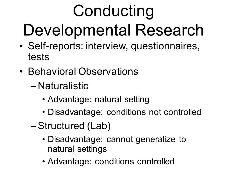 Conducting Developmental Research Self-reports: interview, questionnaires, tests Behavioral Observations –Naturalistic Advantage: natural setting Disa