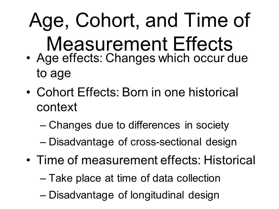 Age, Cohort, and Time of Measurement Effects Age effects: Changes which occur due to age Cohort Effects: Born in one historical context –Changes due t