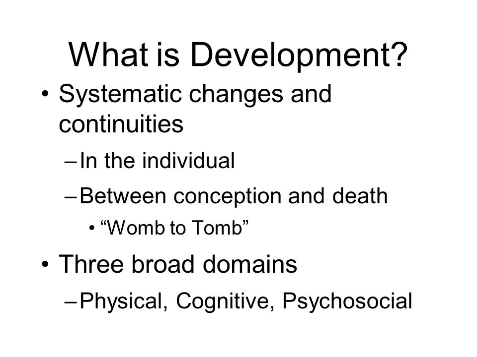"What is Development? Systematic changes and continuities –In the individual –Between conception and death ""Womb to Tomb"" Three broad domains –Physical"