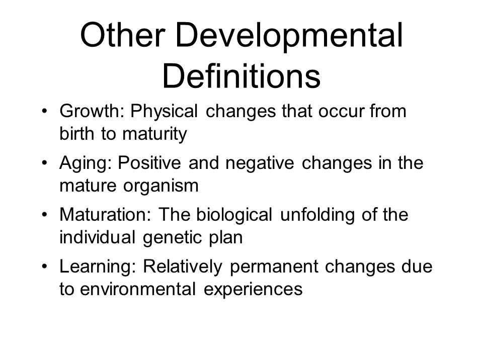 Other Developmental Definitions Growth: Physical changes that occur from birth to maturity Aging: Positive and negative changes in the mature organism
