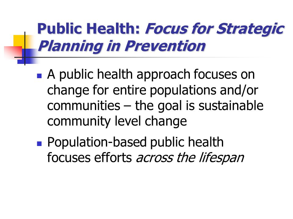 Public Health: Focus for Strategic Planning in Prevention A public health approach focuses on change for entire populations and/or communities – the g