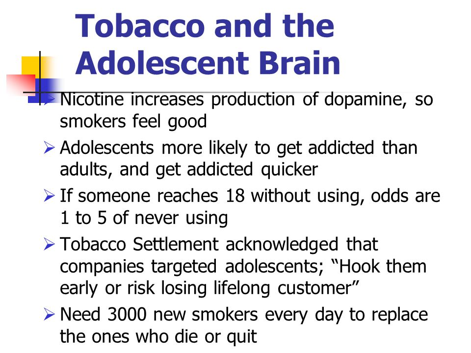 Tobacco and the Adolescent Brain  Nicotine increases production of dopamine, so smokers feel good  Adolescents more likely to get addicted than adul