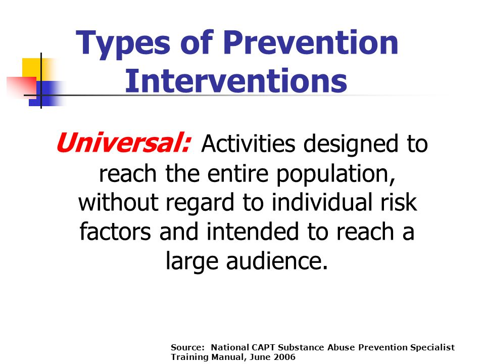 Types of Prevention Interventions Universal: Activities designed to reach the entire population, without regard to individual risk factors and intende