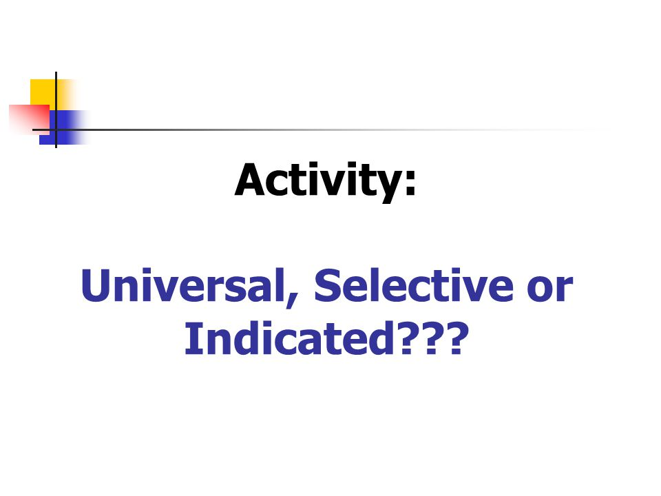 Activity: Universal, Selective or Indicated???
