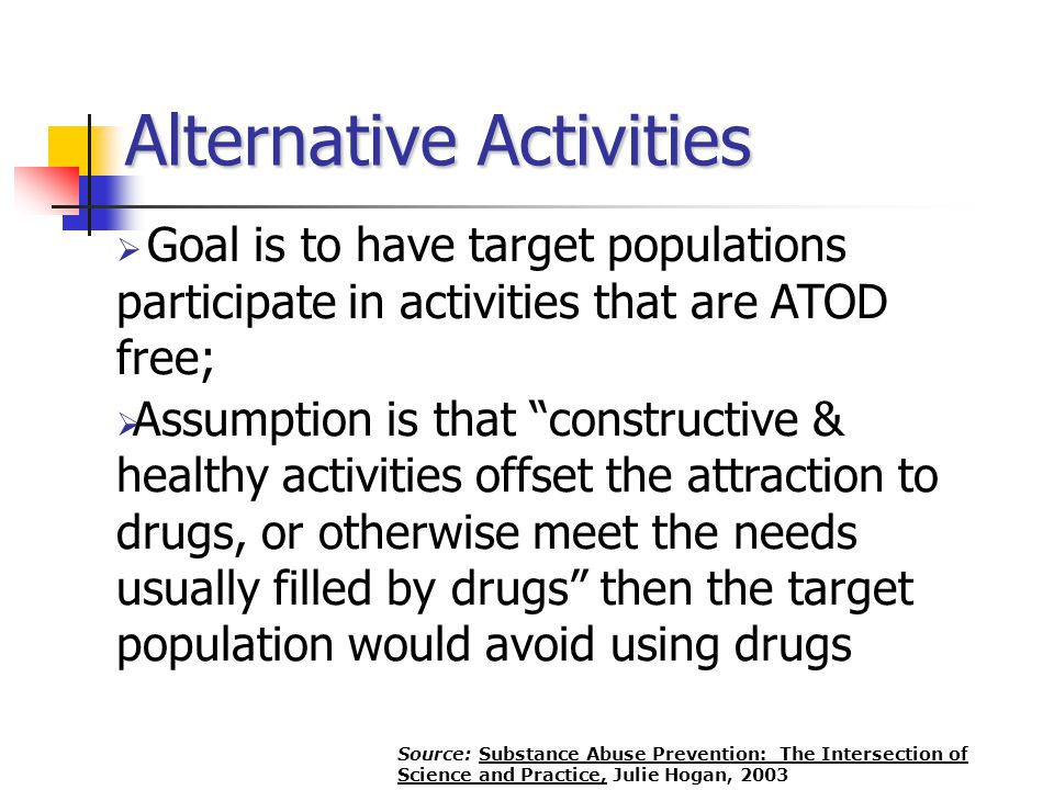 " Goal is to have target populations participate in activities that are ATOD free;  Assumption is that ""constructive & healthy activities offset the"