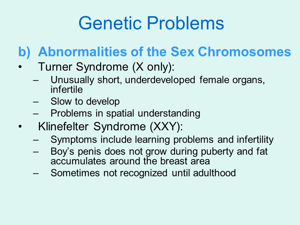 b)Abnormalities of the Sex Chromosomes Turner Syndrome (X only): –Unusually short, underdeveloped female organs, infertile –Slow to develop –Problems