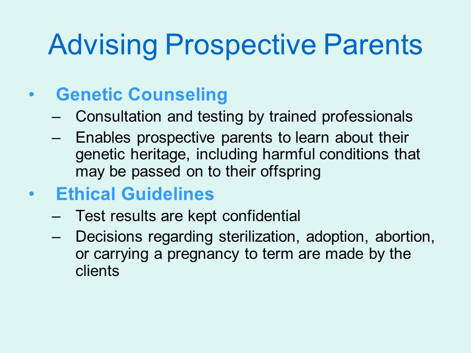 Advising Prospective Parents Genetic Counseling –Consultation and testing by trained professionals –Enables prospective parents to learn about their g