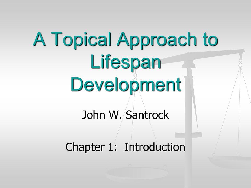 John W. Santrock Chapter 1: Introduction A Topical Approach to Lifespan Development