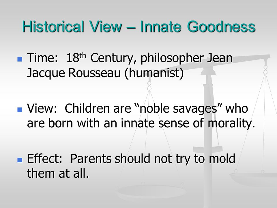 Historical View – Innate Goodness Time: 18 th Century, philosopher Jean Jacque Rousseau (humanist) Time: 18 th Century, philosopher Jean Jacque Rousse