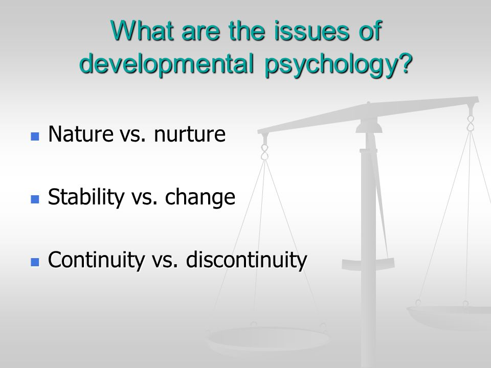 What are the issues of developmental psychology? Nature vs. nurture Nature vs. nurture Stability vs. change Stability vs. change Continuity vs. discon
