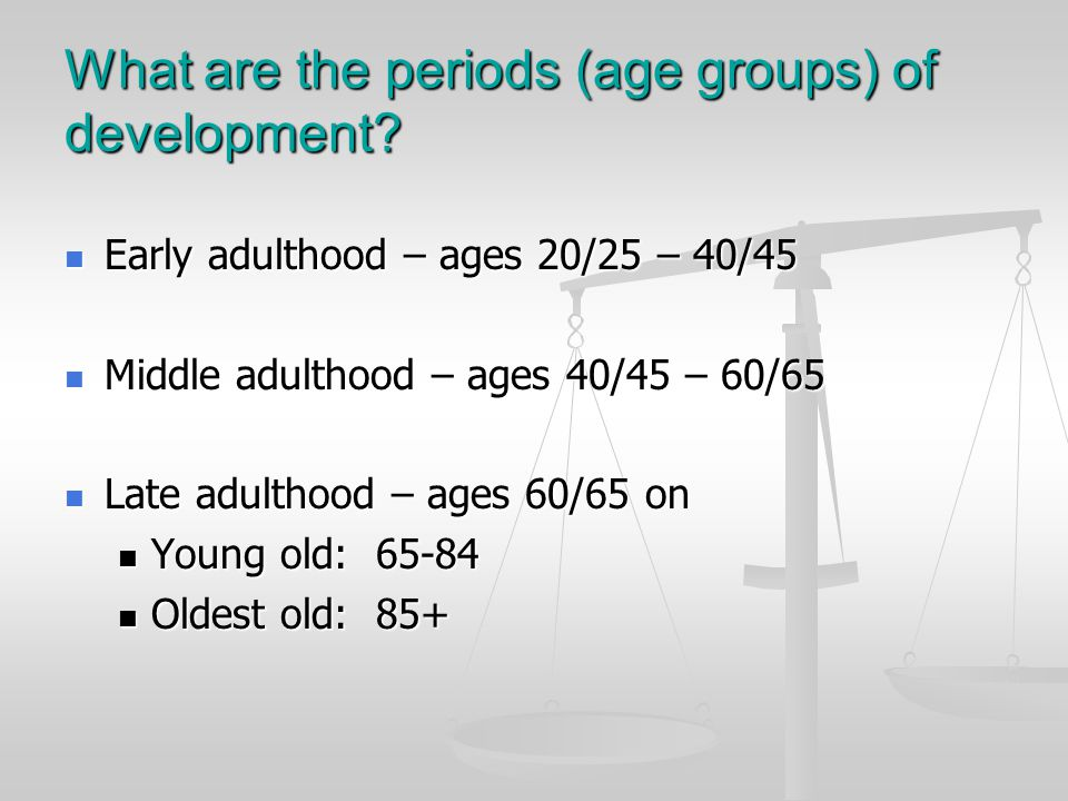 What are the periods (age groups) of development? Early adulthood – ages 20/25 – 40/45 Early adulthood – ages 20/25 – 40/45 Middle adulthood – ages 40