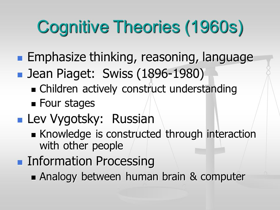 Cognitive Theories (1960s) Emphasize thinking, reasoning, language Emphasize thinking, reasoning, language Jean Piaget: Swiss (1896-1980) Jean Piaget: