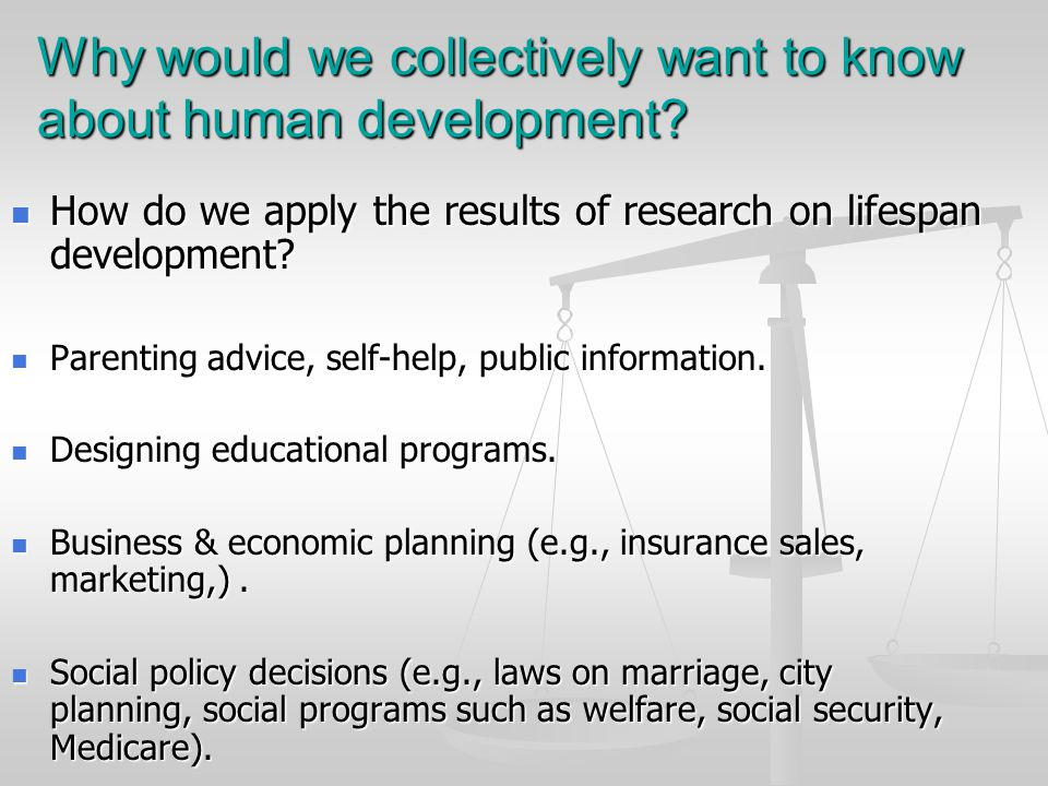 Why would we collectively want to know about human development? How do we apply the results of research on lifespan development? How do we apply the r