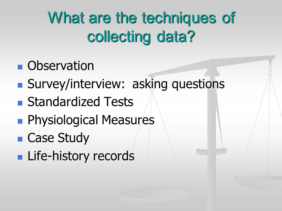 What are the techniques of collecting data? Observation Observation Survey/interview: asking questions Survey/interview: asking questions Standardized