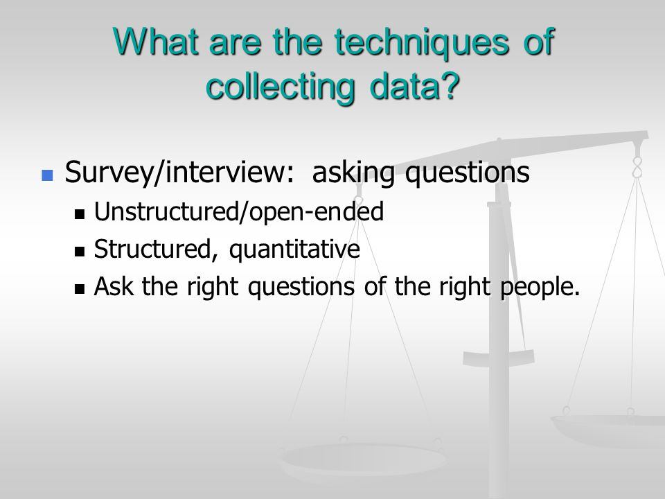 What are the techniques of collecting data? Survey/interview: asking questions Survey/interview: asking questions Unstructured/open-ended Unstructured