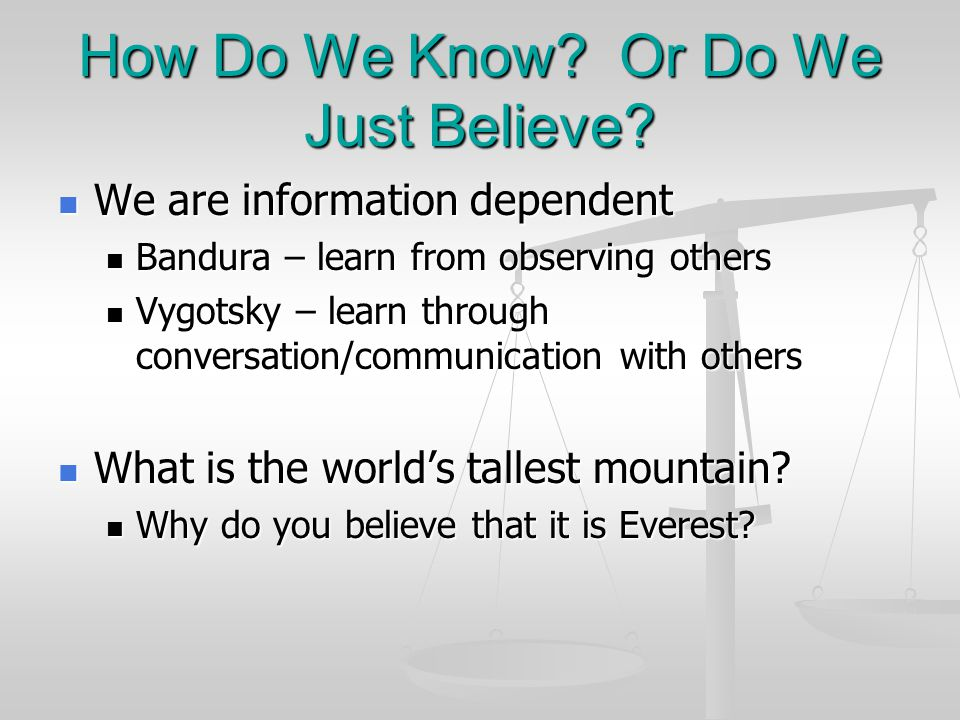How Do We Know? Or Do We Just Believe? We are information dependent We are information dependent Bandura – learn from observing others Bandura – learn