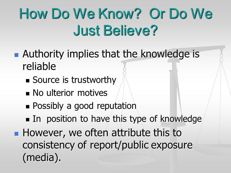 How Do We Know? Or Do We Just Believe? Authority implies that the knowledge is reliable Authority implies that the knowledge is reliable Source is tru