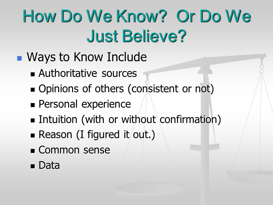 How Do We Know? Or Do We Just Believe? Ways to Know Include Ways to Know Include Authoritative sources Authoritative sources Opinions of others (consi
