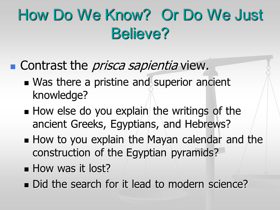 How Do We Know? Or Do We Just Believe? Contrast the prisca sapientia view. Contrast the prisca sapientia view. Was there a pristine and superior ancie
