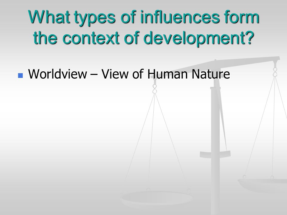 What types of influences form the context of development? Worldview – View of Human Nature Worldview – View of Human Nature