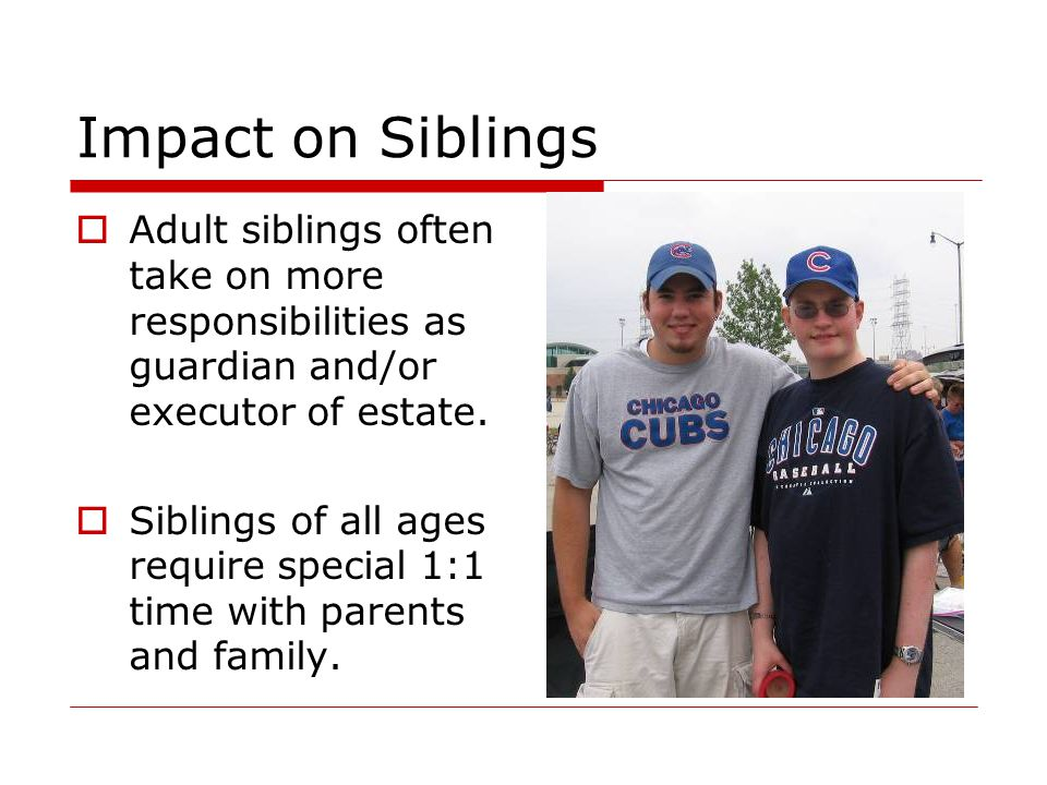 Impact on Siblings  Adult siblings often take on more responsibilities as guardian and/or executor of estate.