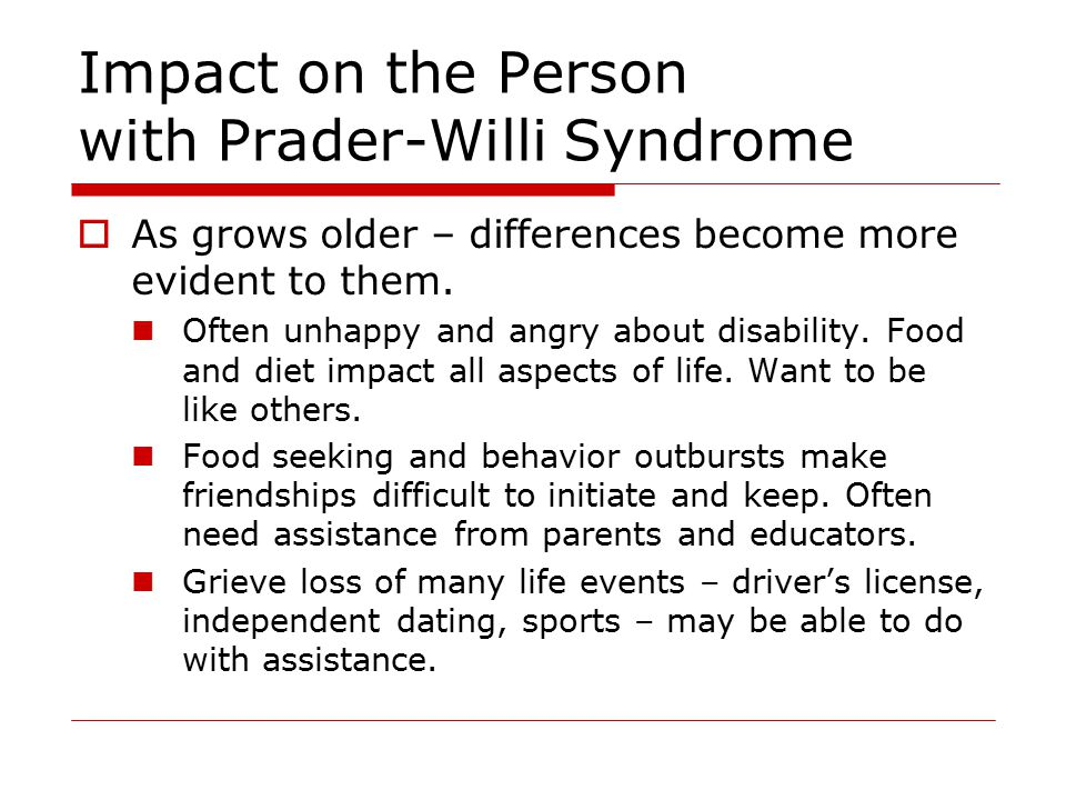 Impact on the Person with Prader-Willi Syndrome  As grows older – differences become more evident to them.