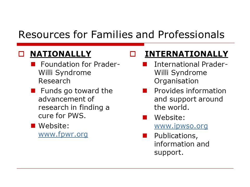 Resources for Families and Professionals  NATIONALLLY Foundation for Prader- Willi Syndrome Research Funds go toward the advancement of research in finding a cure for PWS.