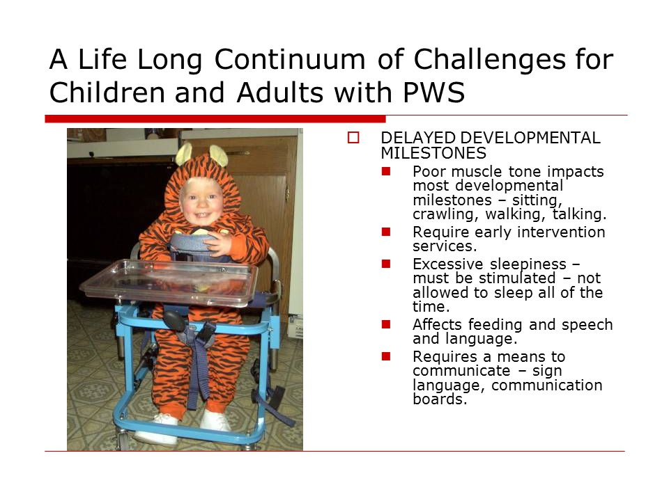 A Life Long Continuum of Challenges for Children and Adults with PWS  DELAYED DEVELOPMENTAL MILESTONES Poor muscle tone impacts most developmental milestones – sitting, crawling, walking, talking.