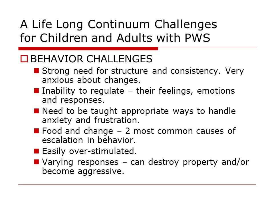 A Life Long Continuum Challenges for Children and Adults with PWS  BEHAVIOR CHALLENGES Strong need for structure and consistency.