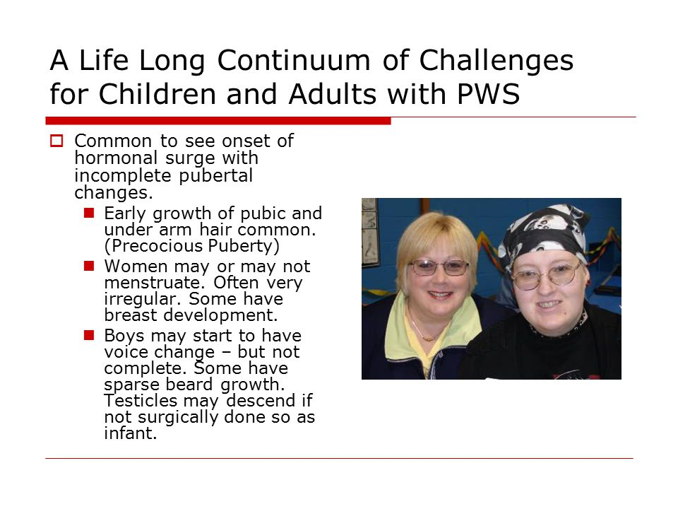 A Life Long Continuum of Challenges for Children and Adults with PWS  Common to see onset of hormonal surge with incomplete pubertal changes.