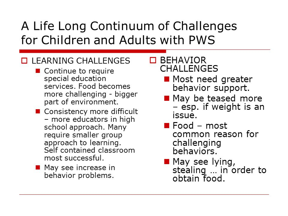 A Life Long Continuum of Challenges for Children and Adults with PWS  LEARNING CHALLENGES Continue to require special education services.