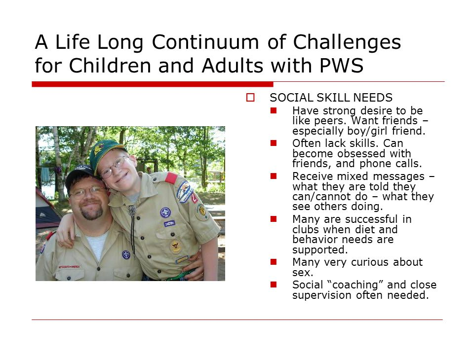 A Life Long Continuum of Challenges for Children and Adults with PWS  SOCIAL SKILL NEEDS Have strong desire to be like peers.