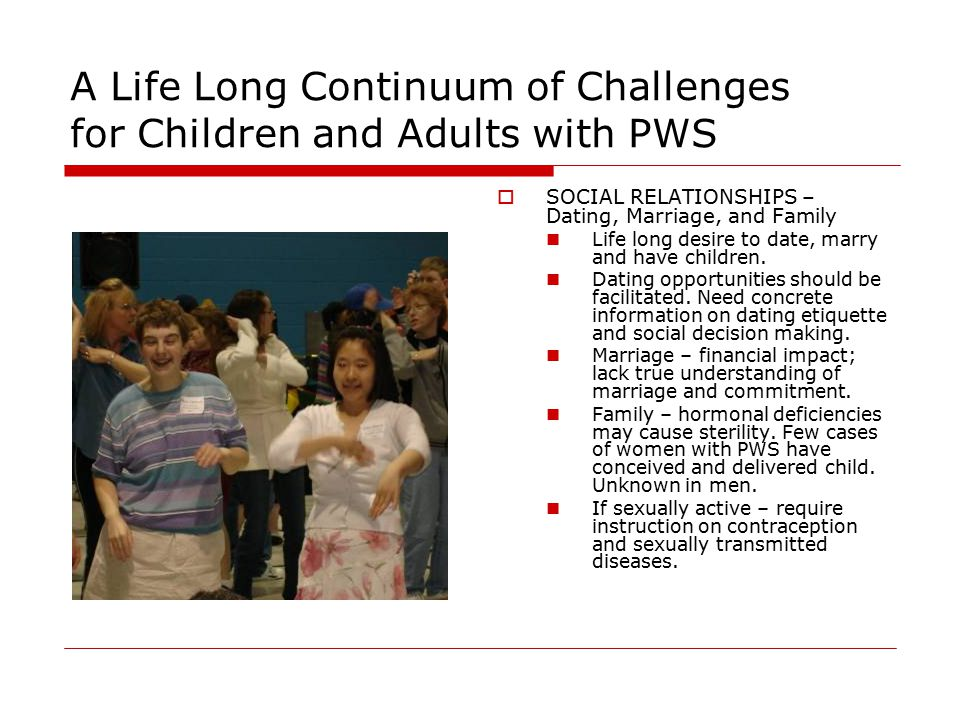 A Life Long Continuum of Challenges for Children and Adults with PWS  SOCIAL RELATIONSHIPS – Dating, Marriage, and Family Life long desire to date, marry and have children.