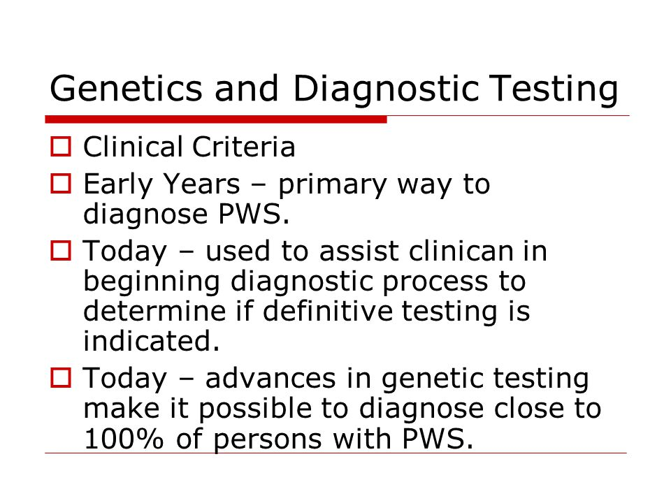 Genetics and Diagnostic Testing  Clinical Criteria  Early Years – primary way to diagnose PWS.