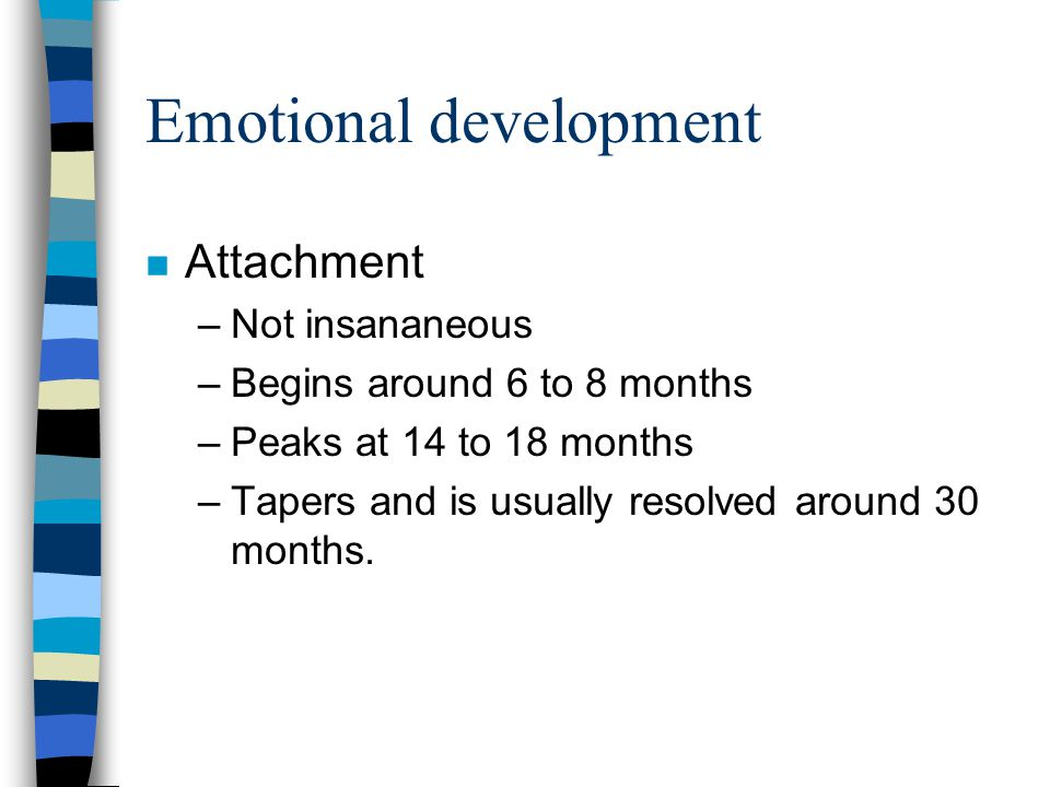 Emotional development n Attachment –Not insananeous –Begins around 6 to 8 months –Peaks at 14 to 18 months –Tapers and is usually resolved around 30 months.