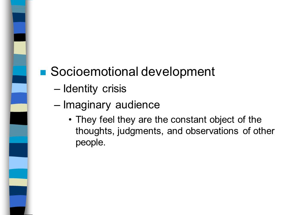 n Socioemotional development –Identity crisis –Imaginary audience They feel they are the constant object of the thoughts, judgments, and observations of other people.