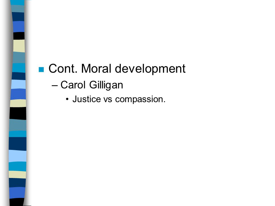 n Cont. Moral development –Carol Gilligan Justice vs compassion.