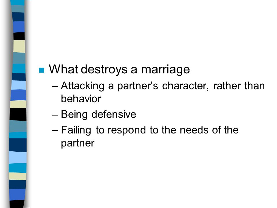 n What destroys a marriage –Attacking a partner's character, rather than behavior –Being defensive –Failing to respond to the needs of the partner