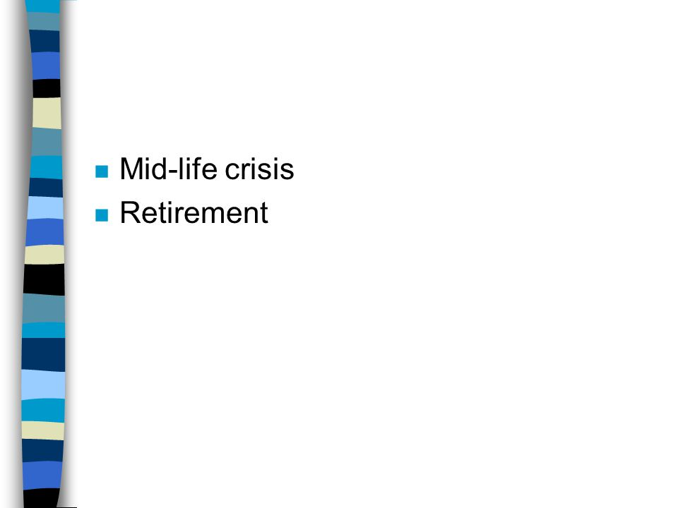 n Mid-life crisis n Retirement