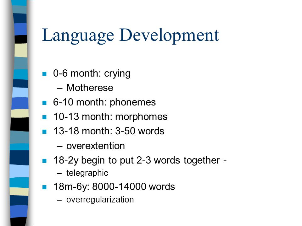Language Development n 0-6 month: crying –Motherese n 6-10 month: phonemes n 10-13 month: morphomes n 13-18 month: 3-50 words –overextention n 18-2y begin to put 2-3 words together - –telegraphic n 18m-6y: 8000-14000 words –overregularization