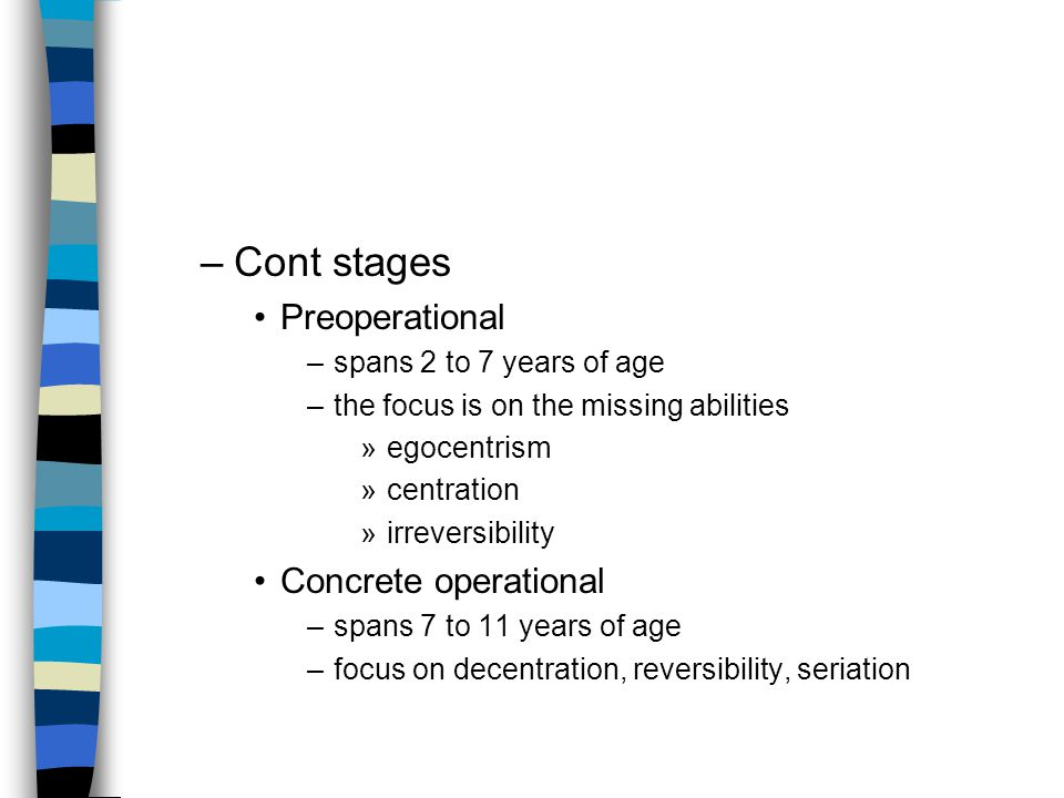 –Cont stages Preoperational –spans 2 to 7 years of age –the focus is on the missing abilities »egocentrism »centration »irreversibility Concrete operational –spans 7 to 11 years of age –focus on decentration, reversibility, seriation