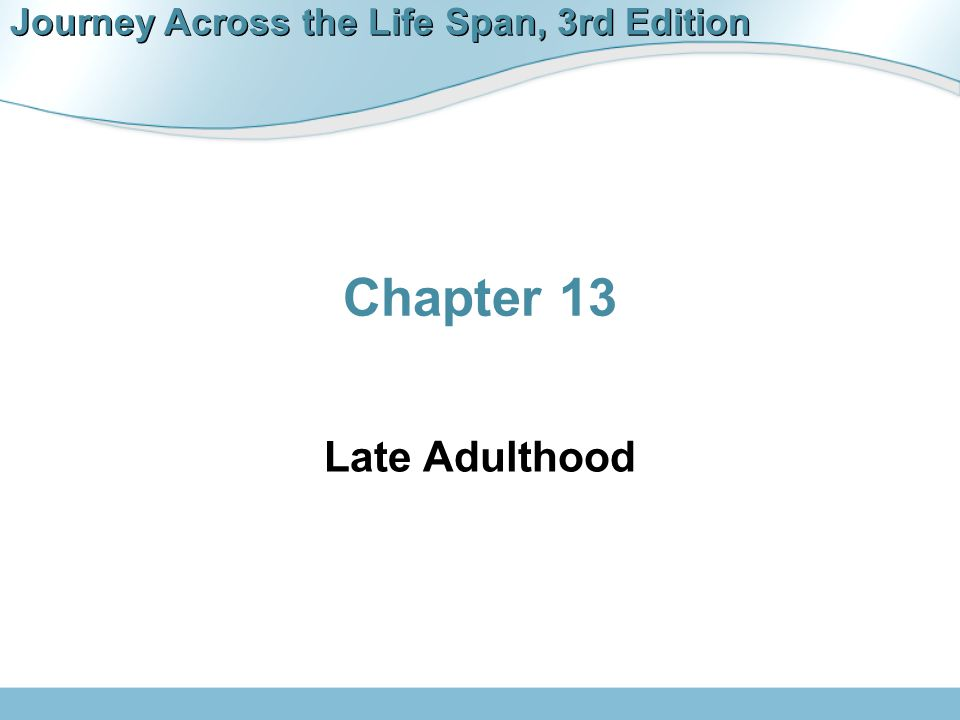 Journey Across the Life Span, 3rd Edition Late Adulthood  Late adulthood—65 and older  Young old: 65-74  Old: 75-90  Very old: 90 and older  Fastest growing segment of population  Life expectancy  Life span