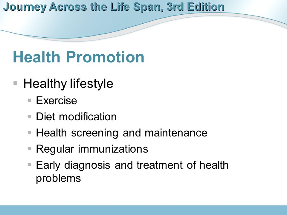 Journey Across the Life Span, 3rd Edition Health Promotion  Healthy lifestyle  Exercise  Diet modification  Health screening and maintenance  Reg