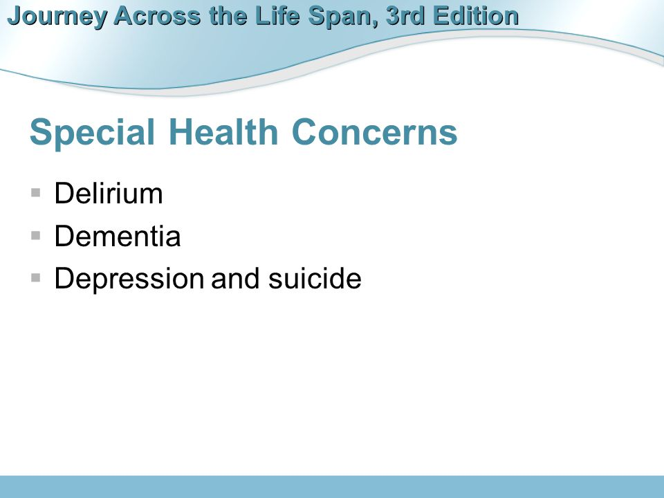 Journey Across the Life Span, 3rd Edition Special Health Concerns  Delirium  Dementia  Depression and suicide