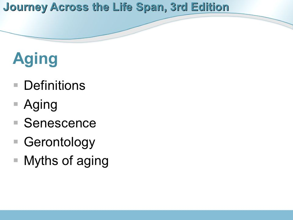 Journey Across the Life Span, 3rd Edition Theories of Aging  Biological theories  Clockwork theory  Free-radical theory  Wear-and-tear theory  Immune system–failure  Autoimmune theory