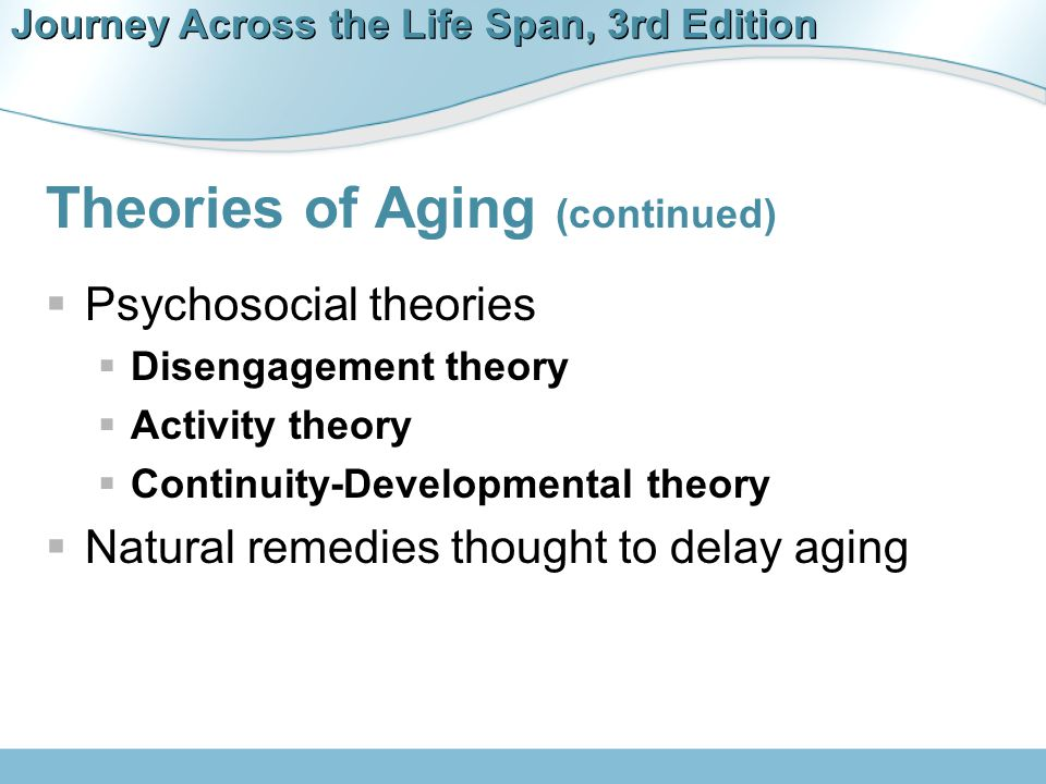 Journey Across the Life Span, 3rd Edition Theories of Aging (continued)  Psychosocial theories  Disengagement theory  Activity theory  Continuity-